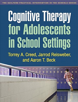 Cognitive Therapy for Adolescents in School Settings By Creed, Torrey A./ Reisweber, Jarrod/ Beck, Aaron T.